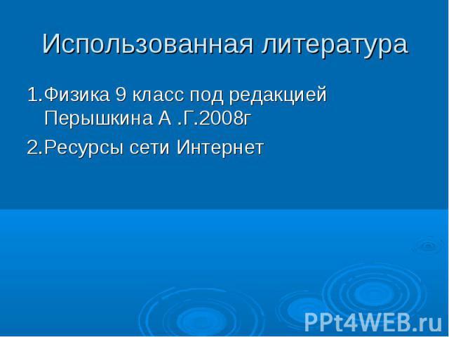 1.Физика 9 класс под редакцией Перышкина А .Г.2008г 1.Физика 9 класс под редакцией Перышкина А .Г.2008г 2.Ресурсы сети Интернет