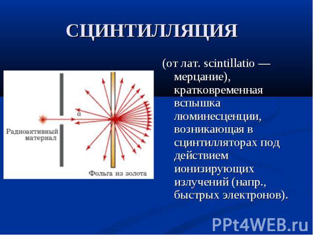 (от лат. scintillatio — мерцание), кратковременная вспышка люминесценции, возникающая в сцинтилляторах под действием ионизирующих излучений (напр., быстрых электронов). (от лат. scintillatio — мерцание), кратковременная вспышка люминесценции, возник…