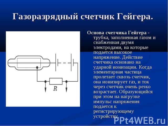 Основа счетчика Гейгера - трубка, заполненная газом и снабженная двумя электродами, на которые подается высокое напряжение. Действие счетчика основано на ударной ионизации. Когда элементарная частица пролетает сквозь счетчик, она ионизирует газ, и т…