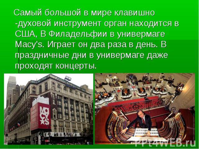 Самый большой в мире клавишно -духовой инструмент орган находится в США, В Филадельфии в универмаге Macy's. Играет он два раза в день. В праздничные дни в универмаге даже проходят концерты. Самый большой в мире клавишно -духовой инструмент орган нах…