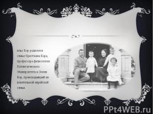 Нильс Бор родился в семье Кристиана Бора, профессора физиологии Копенгагенского