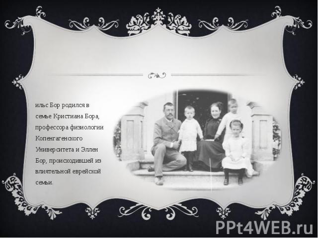 Нильс Бор родился в семье Кристиана Бора, профессора физиологии Копенгагенского Университета и Эллен Бор, происходившей из влиятельной еврейской семьи. Нильс Бор родился в семье Кристиана Бора, профессора физиологии Копенгагенского Университета и Эл…