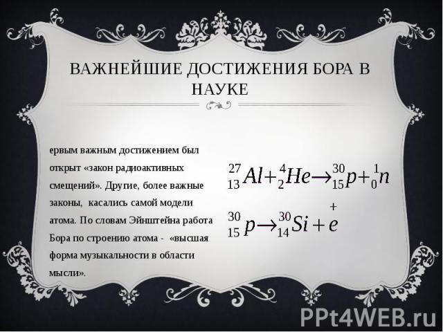 Первым важным достижением был открыт «закон радиоактивных смещений». Другие, более важные законы, касались самой модели атома. По словам Эйнштейна работа Бора по строению атома - «высшая форма музыкальности в области мысли». Первым важным достижение…