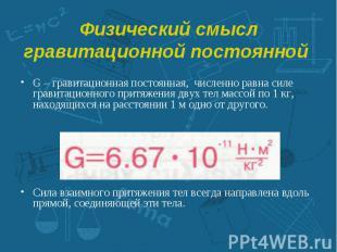 G – гравитационная постоянная, численно равна силе гравитационного притяжения дв