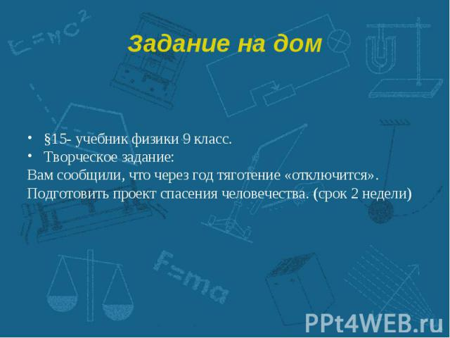 §15- учебник физики 9 класс. §15- учебник физики 9 класс. Творческое задание: Вам сообщили, что через год тяготение «отключится». Подготовить проект спасения человечества. (срок 2 недели)