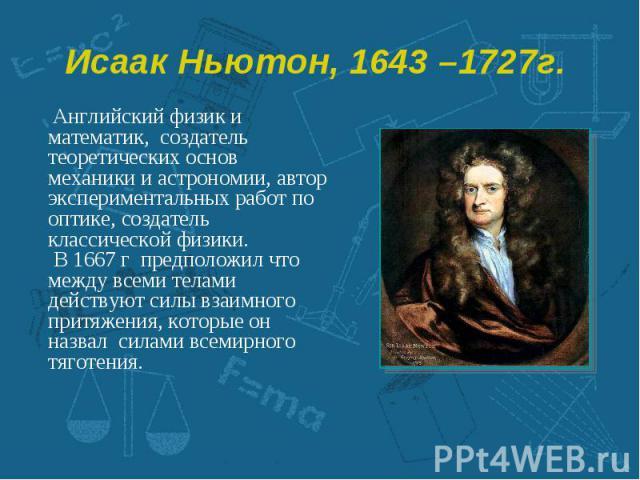 Английский физик и математик, создатель теоретических основ механики и астрономии, автор экспериментальных работ по оптике, создатель классической физики. Английский физик и математик, создатель теоретических основ механики и астрономии, автор экспе…