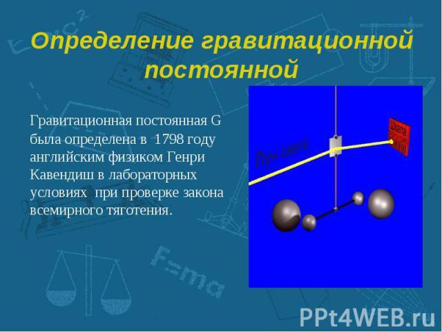 Гравитационная постоянная G была определена в 1798 году английским физиком Генри Кавендиш в лабораторных условиях при проверке закона всемирного тяготения. Гравитационная постоянная G была определена в 1798 году английским физиком Генри Кавендиш в л…