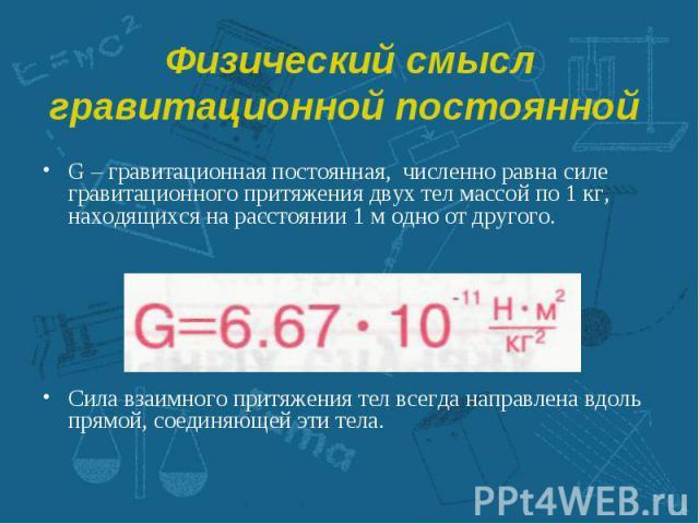G – гравитационная постоянная, численно равна силе гравитационного притяжения двух тел массой по 1 кг, находящихся на расстоянии 1 м одно от другого. G – гравитационная постоянная, численно равна силе гравитационного притяжения двух тел массой по 1 …