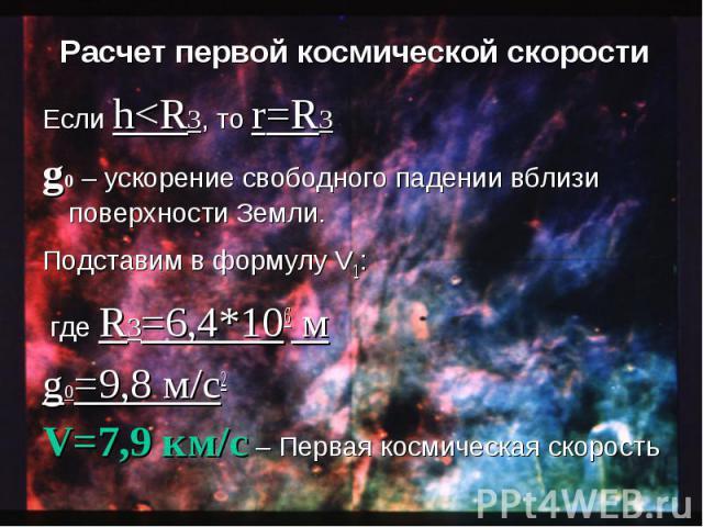 Если h<R3, то r=R3 Если h<R3, то r=R3 g0 – ускорение свободного падении вблизи поверхности Земли. Подставим в формулу V1: где R3=6,4*106 м g0=9,8 м/с2 V=7,9 км/с – Первая космическая скорость