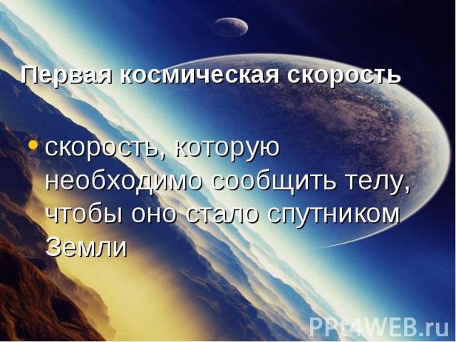 скорость, которую необходимо сообщить телу, чтобы оно стало спутником Земли скорость, которую необходимо сообщить телу, чтобы оно стало спутником Земли