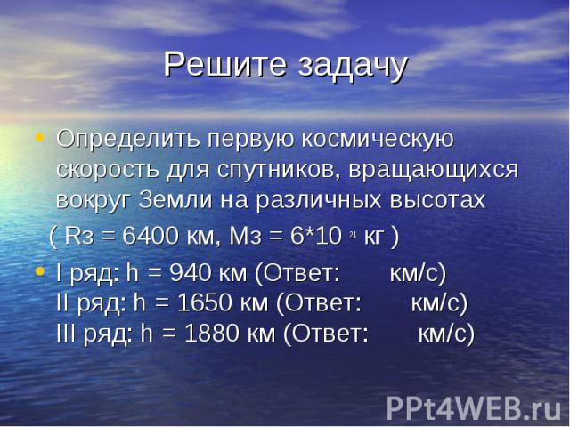 Определить первую космическую скорость для спутников, вращающихся вокруг Земли на различных высотах Определить первую космическую скорость для спутников, вращающихся вокруг Земли на различных высотах ( Rз = 6400 км, Мз = 6*10 24 кг ) I ряд: h = 940 …