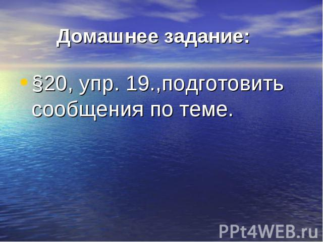 §20, упр. 19.,подготовить сообщения по теме. §20, упр. 19.,подготовить сообщения по теме.