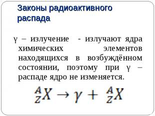 γ – излучение - излучают ядра химических элементов находящихся в возбуждённом со