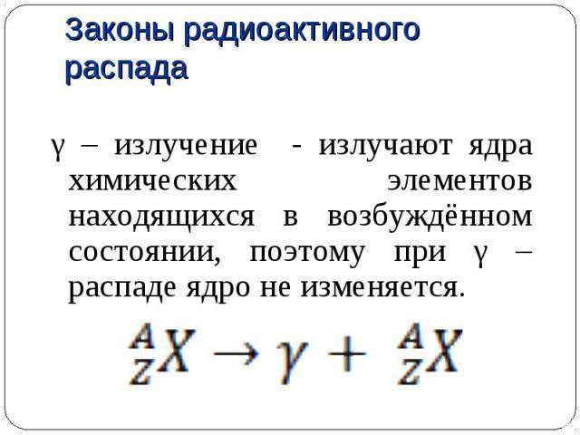 γ – излучение - излучают ядра химических элементов находящихся в возбуждённом состоянии, поэтому при γ – распаде ядро не изменяется. γ – излучение - излучают ядра химических элементов находящихся в возбуждённом состоянии, поэтому при γ – распаде ядр…