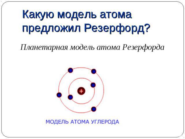Планетарная модель атома Резерфорда Планетарная модель атома Резерфорда