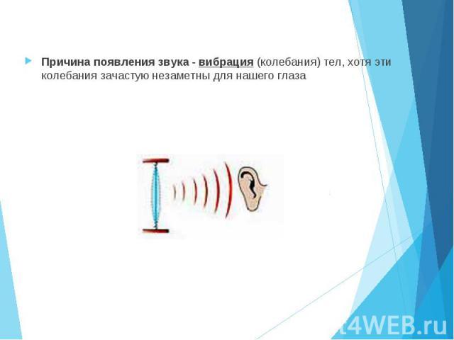 Причина появления звука - вибрация (колебания) тел, хотя эти колебания зачастую незаметны для нашего глаза Причина появления звука - вибрация (колебания) тел, хотя эти колебания зачастую незаметны для нашего глаза