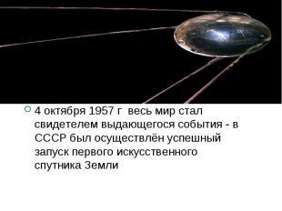 4 октября 1957 г весь мир стал свидетелем выдающегося события - в СССР был осуще