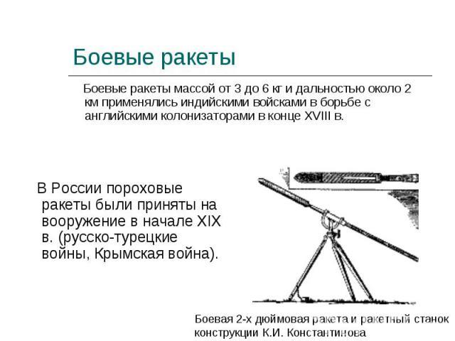 В России пороховые ракеты были приняты на вооружение в начале XIX в. (русско-турецкие войны, Крымская война). В России пороховые ракеты были приняты на вооружение в начале XIX в. (русско-турецкие войны, Крымская война).