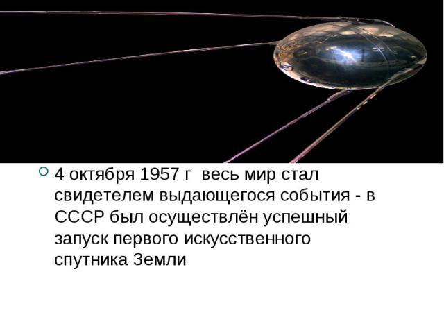 4 октября 1957 г весь мир стал свидетелем выдающегося события - в СССР был осуществлён успешный запуск первого искусственного спутника Земли 4 октября 1957 г весь мир стал свидетелем выдающегося события - в СССР был осуществлён успешный запуск перво…
