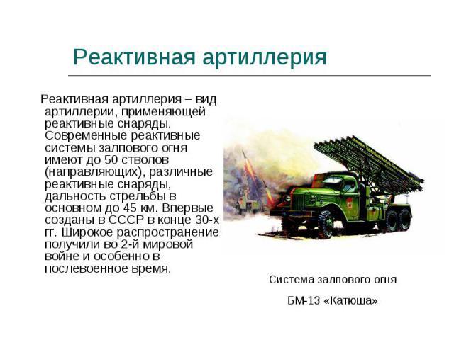 Реактивная артиллерия – вид артиллерии, применяющей реактивные снаряды. Современные реактивные системы залпового огня имеют до 50 стволов (направляющих), различные реактивные снаряды, дальность стрельбы в основном до 45 км. Впервые созданы в СССР в …