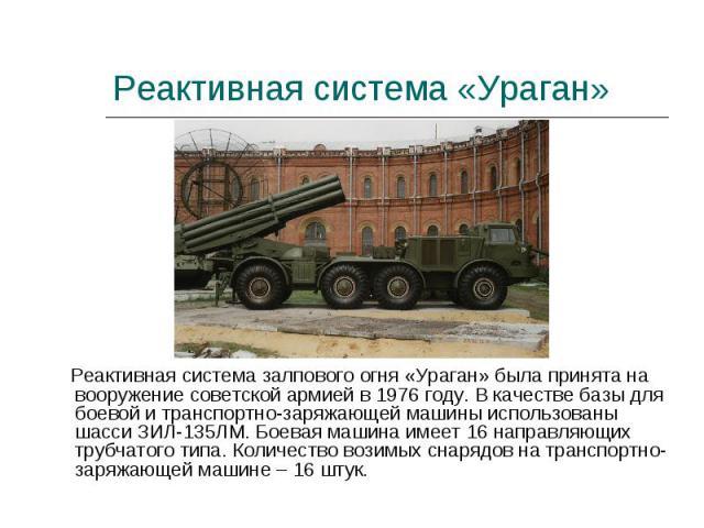 Реактивная система залпового огня «Ураган» была принята на вооружение советской армией в 1976 году. В качестве базы для боевой и транспортно-заряжающей машины использованы шасси ЗИЛ-135ЛМ. Боевая машина имеет 16 направляющих трубчатого типа. Количес…