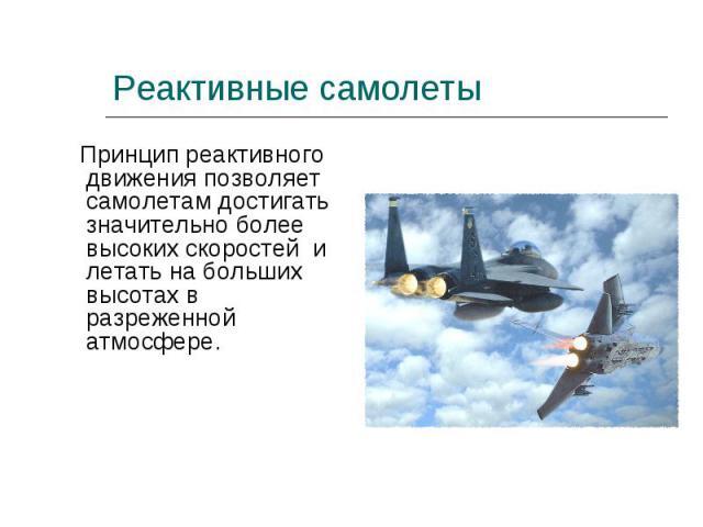 Принцип реактивного движения позволяет самолетам достигать значительно более высоких скоростей и летать на больших высотах в разреженной атмосфере. Принцип реактивного движения позволяет самолетам достигать значительно более высоких скоростей и лета…
