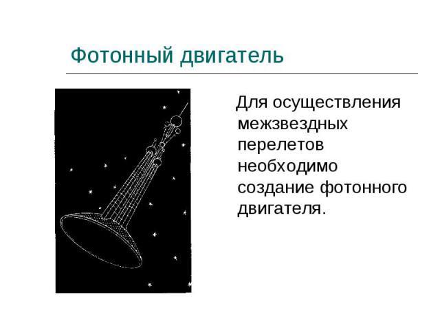 Для осуществления межзвездных перелетов необходимо создание фотонного двигателя. Для осуществления межзвездных перелетов необходимо создание фотонного двигателя.