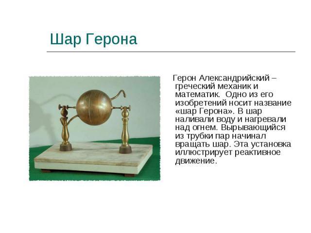 Герон Александрийский – греческий механик и математик. Одно из его изобретений носит название «шар Герона». В шар наливали воду и нагревали над огнем. Вырывающийся из трубки пар начинал вращать шар. Эта установка иллюстрирует реактивное движение. Ге…