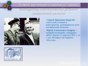 Сергей Павлович Королёв – советский ученый и конструктор, руководитель всех косм