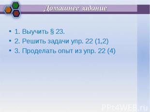 1. Выучить § 23. 1. Выучить § 23. 2. Решить задачи упр. 22 (1,2) 3. Проделать оп