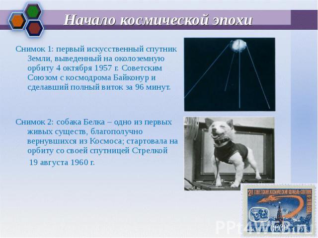 Снимок 1: первый искусственный спутник Земли, выведенный на околоземную орбиту 4 октября 1957 г. Советским Союзом с космодрома Байконур и сделавший полный виток за 96 минут. Снимок 1: первый искусственный спутник Земли, выведенный на околоземную орб…