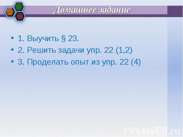 1. Выучить § 23. 1. Выучить § 23. 2. Решить задачи упр. 22 (1,2) 3. Проделать опыт из упр. 22 (4)