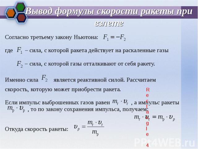 Согласно третьему закону Ньютона: Согласно третьему закону Ньютона: где – сила, с которой ракета действует на раскаленные газы – сила, с которой газы отталкивают от себя ракету. Именно сила является реактивной силой. Рассчитаем скорость, которую мож…