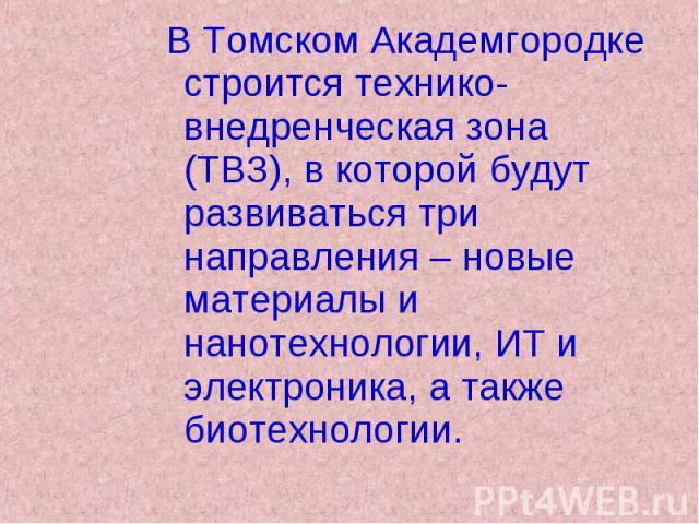 В Томском Академгородке строится технико-внедренческая зона (ТВЗ), в которой будут развиваться три направления – новые материалы и нанотехнологии, ИТ и электроника, а также биотехнологии. В Томском Академгородке строится технико-внедренческая зона (…