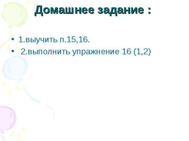 1.выучить п.15,16. 1.выучить п.15,16. 2.выполнить упражнение 16 (1,2)