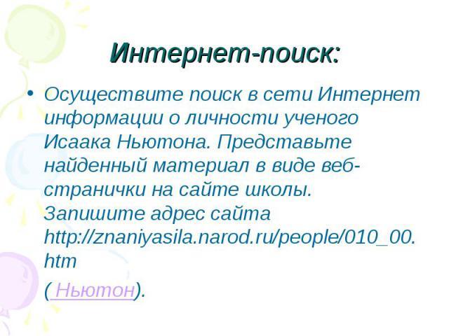 Осуществите поиск в сети Интернет информации о личности ученого Исаака Ньютона. Представьте найденный материал в виде веб-странички на сайте школы. Запишите адрес сайта http://znaniyasila.narod.ru/people/010_00.htm Осуществите поиск в сети Интернет …