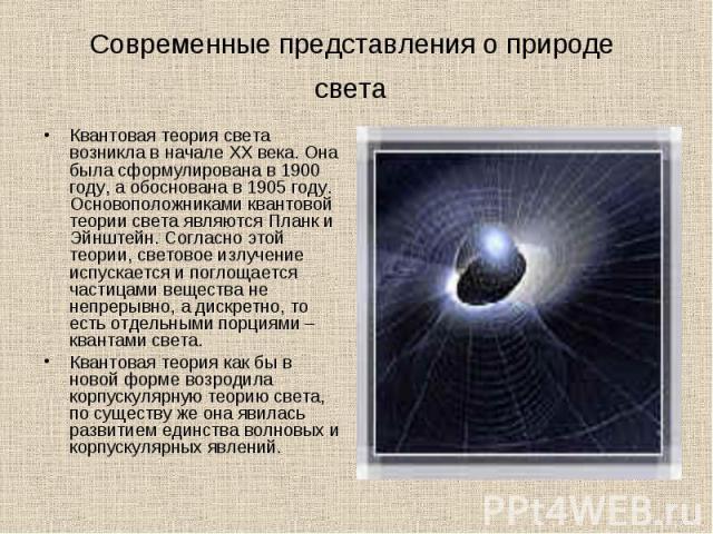 Квантовая теория света возникла в начале XX века. Она была сформулирована в 1900 году, а обоснована в 1905 году. Основоположниками квантовой теории света являются Планк и Эйнштейн. Согласно этой теории, световое излучение испускается и поглощается ч…