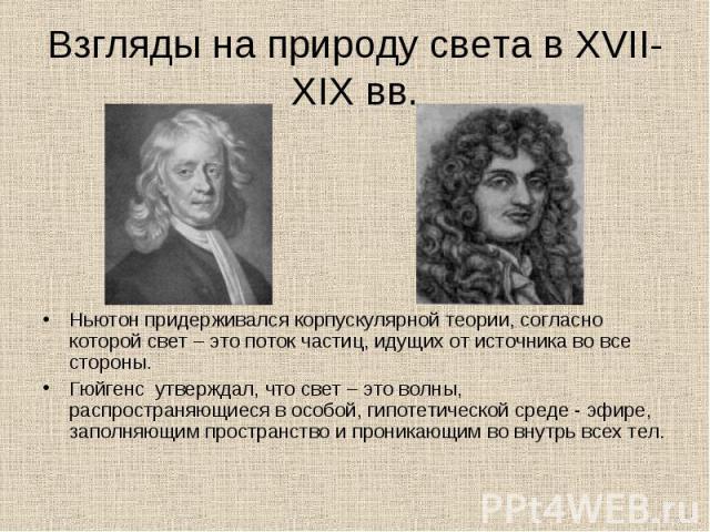 Ньютон придерживался корпускулярной теории, согласно которой свет – это поток частиц, идущих от источника во все стороны. Ньютон придерживался корпускулярной теории, согласно которой свет – это поток частиц, идущих от источника во все стороны. Гюйге…