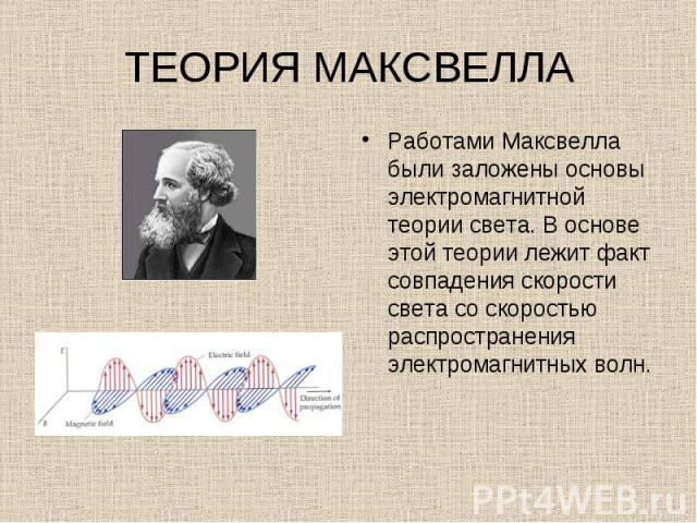 Работами Максвелла были заложены основы электромагнитной теории света. В основе этой теории лежит факт совпадения скорости света со скоростью распространения электромагнитных волн. Работами Максвелла были заложены основы электромагнитной теории свет…