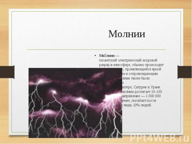 Молнии Мо лния— гигантскийэлектрическийискровой разрядватмосфере, обычно происходит во времягрозы, проявляющийся яркой вспышкойсветаи сопровождающим еёгромом. Молнии также были зафиксированы на&n…