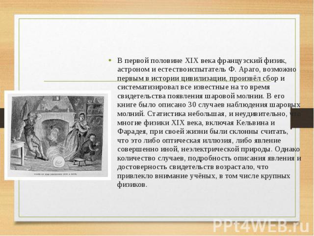 В первой половине XIX века французский физик, астроном и естествоиспытатель Ф. Араго, возможно первым в истории цивилизации, произвёл сбор и систематизировал все известные на то время свидетельства появления шаровой молнии. В его книге было описано …