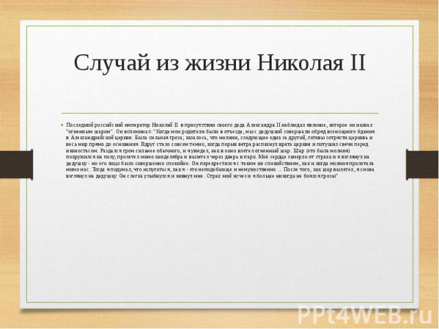 """Случай из жизни Николая II Последний российский император Николай II в присутствии своего деда Александра II наблюдал явление, которое он назвал """"огненным шаром"""". Он вспоминал: """"Когда мои родители были в отъезде, мы с дедушкой соверша…"""