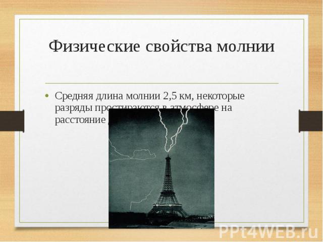 Физические свойства молнии Средняя длина молнии 2,5км, некоторые разряды простираются в атмосфере на расстояние до 20км.
