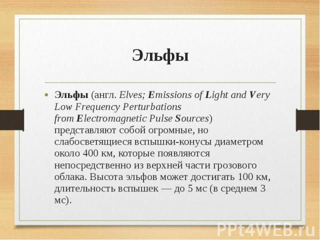 Эльфы Эльфы(англ.Elves;Emissions ofLight andVery Low Frequency Perturbations fromElectromagnetic PulseSources) представляют собой огромные, но слабосветящиеся вспышки-конусы диаметром около 400км, кото…