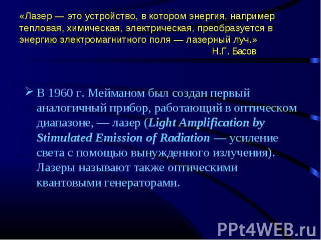 В 1960 г. Мейманом был создан первый аналогичный прибор, работающий в оптическом диапазоне, — лазер (Light Amplification by Stimulated Emission of Radiation — усиление света с помощью вынужденного излучения). Лазеры называют также оптическими кванто…