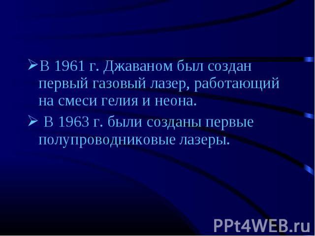 В 1961 г. Джаваном был создан первый газовый лазер, работающий на смеси гелия и неона. В 1961 г. Джаваном был создан первый газовый лазер, работающий на смеси гелия и неона. В 1963 г. были созданы первые полупроводниковые лазеры.