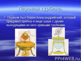 Первым был Герон Александрийский, который придумал прибор в виде шара с двумя вы
