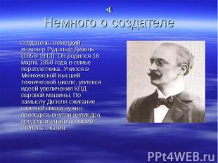 Создатель- немецкий инженер Рудольф Дизель (1858-1913). Он родился 18 марта 1858