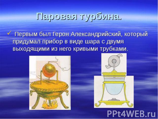 Первым был Герон Александрийский, который придумал прибор в виде шара с двумя выходящими из него кривыми трубками. Первым был Герон Александрийский, который придумал прибор в виде шара с двумя выходящими из него кривыми трубками.