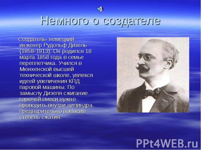 Создатель- немецкий инженер Рудольф Дизель (1858-1913). Он родился 18 марта 1858 года в семье переплетчика. Учился в Мюнхенской высшей технической школе, увлекся идеей увеличения КПД паровой машины. По замыслу Дизеля сжигание горючей смеси нужно про…